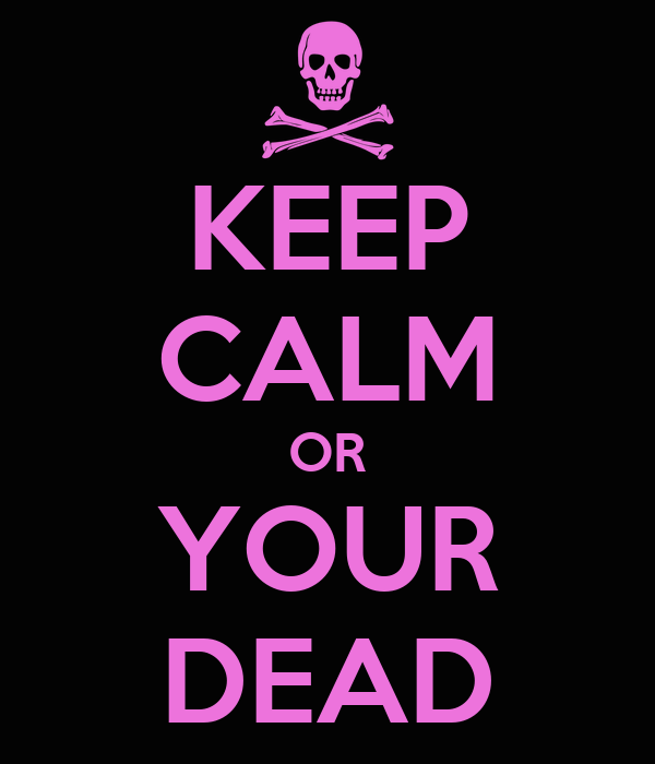 KEEP CALM OR YOUR DEAD