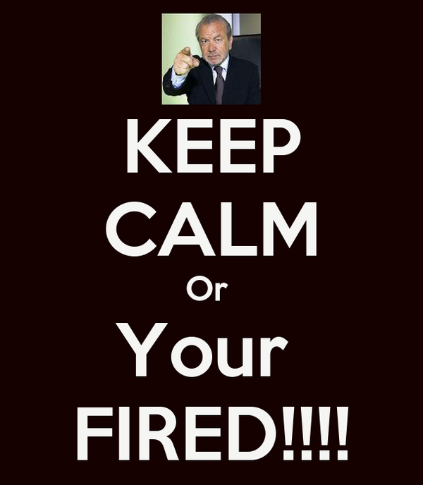 KEEP CALM Or  Your  FIRED!!!!