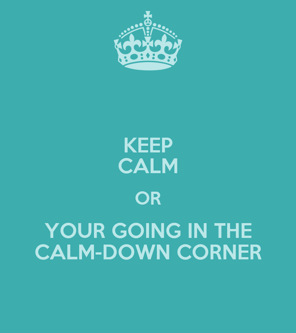 KEEP CALM OR YOUR GOING IN THE CALM-DOWN CORNER