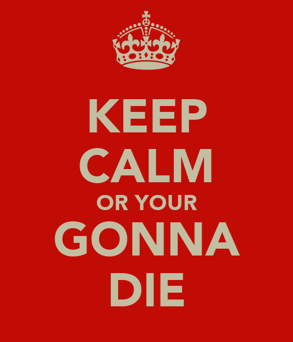KEEP CALM OR YOUR GONNA DIE