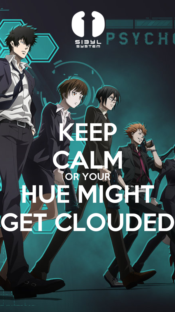 KEEP CALM OR YOUR HUE MIGHT GET CLOUDED