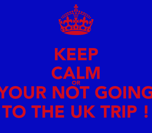 KEEP CALM OR YOUR NOT GOING TO THE UK TRIP !