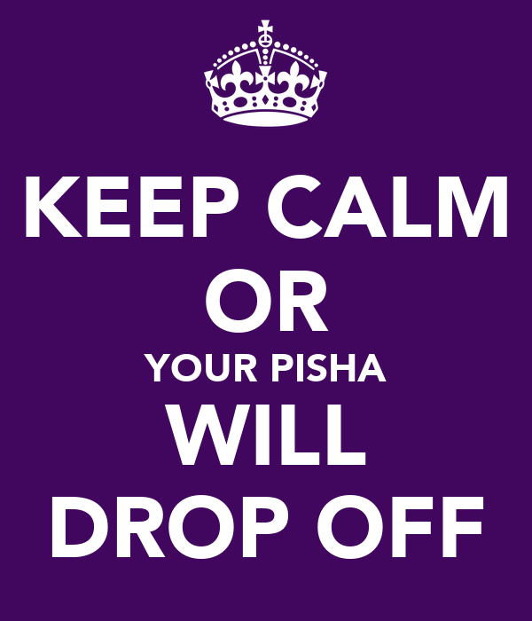 KEEP CALM OR YOUR PISHA WILL DROP OFF