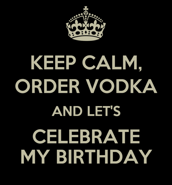 KEEP CALM, ORDER VODKA AND LET'S CELEBRATE MY BIRTHDAY