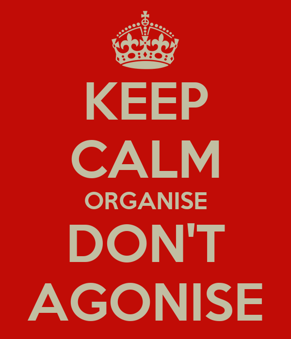 KEEP CALM ORGANISE DON'T AGONISE