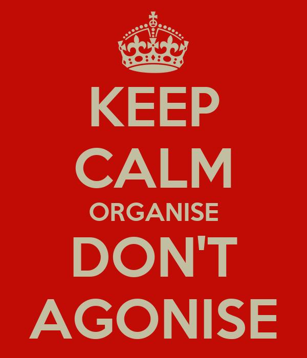 KEEP CALM ORGANISE DON'T AGONISE
