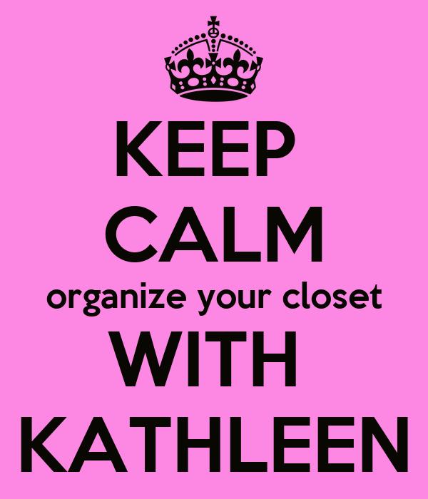 KEEP  CALM organize your closet WITH  KATHLEEN