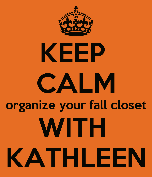 KEEP  CALM organize your fall closet WITH  KATHLEEN