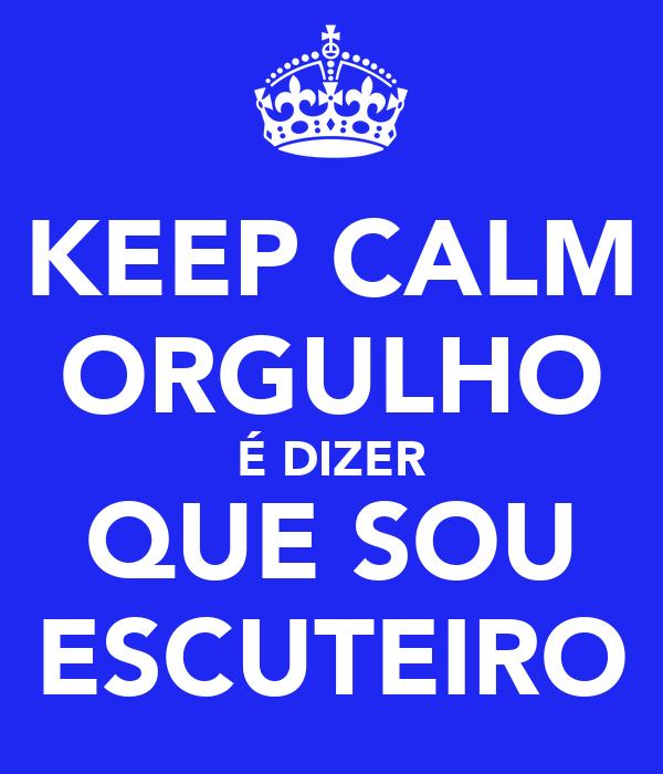 KEEP CALM ORGULHO É DIZER QUE SOU ESCUTEIRO