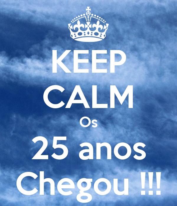 KEEP CALM Os 25 anos Chegou !!!