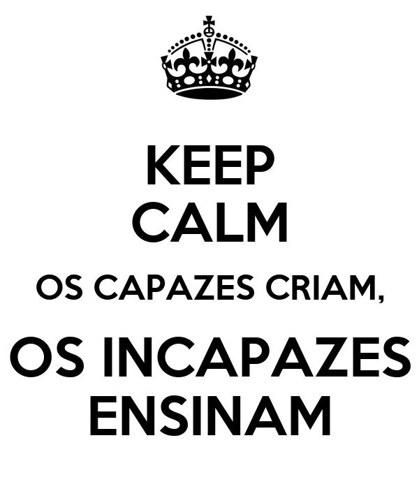 KEEP CALM OS CAPAZES CRIAM, OS INCAPAZES ENSINAM