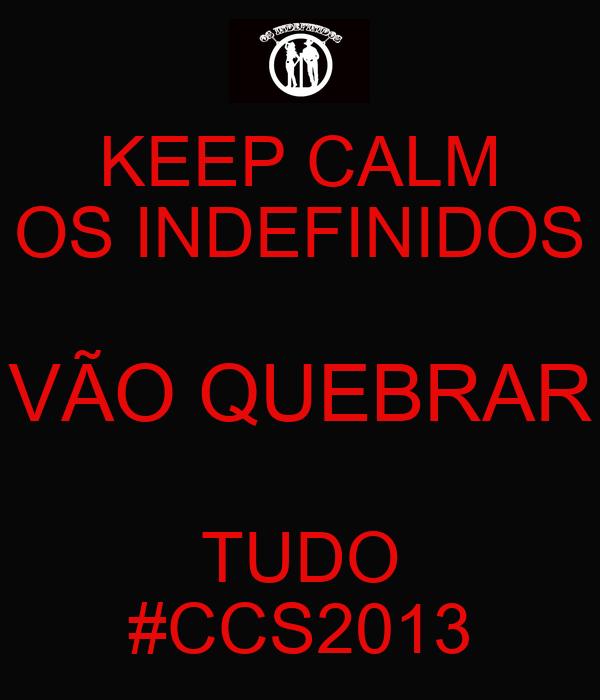 KEEP CALM OS INDEFINIDOS VÃO QUEBRAR TUDO #CCS2013