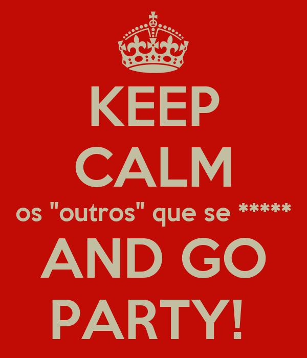 """KEEP CALM os """"outros"""" que se ***** AND GO PARTY!"""