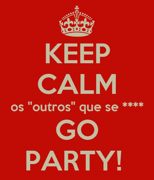 """KEEP CALM os """"outros"""" que se **** GO PARTY!"""