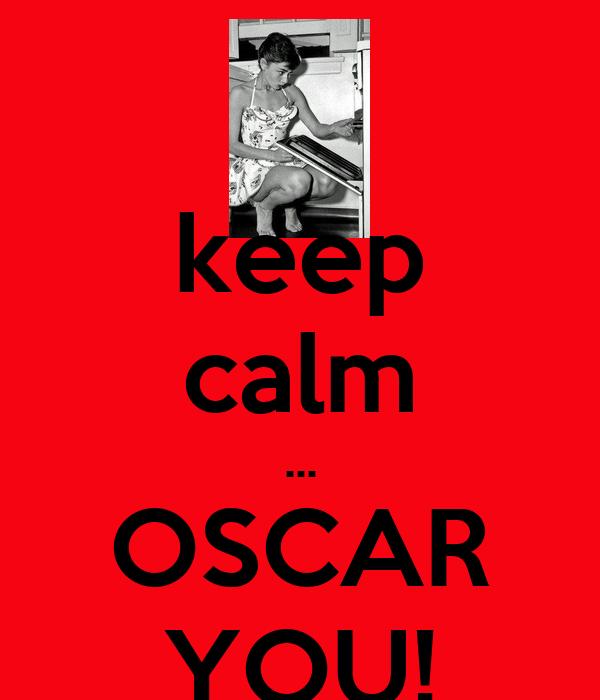 keep calm ... OSCAR YOU!