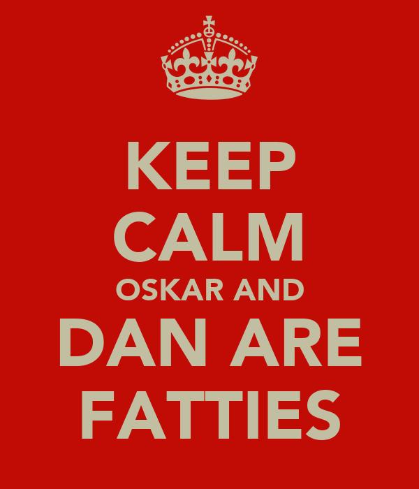 KEEP CALM OSKAR AND DAN ARE FATTIES