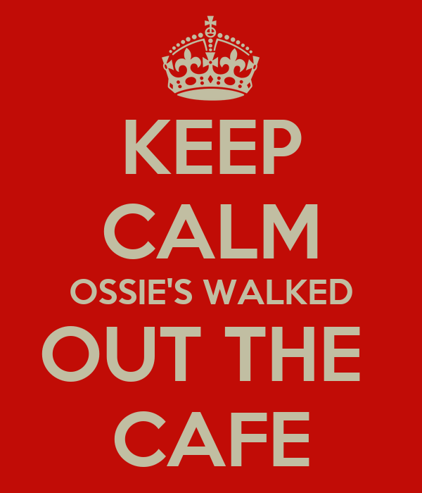 KEEP CALM OSSIE'S WALKED OUT THE  CAFE