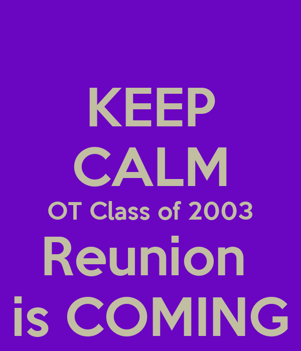 KEEP CALM  OT Class of 2003  Reunion  is COMING