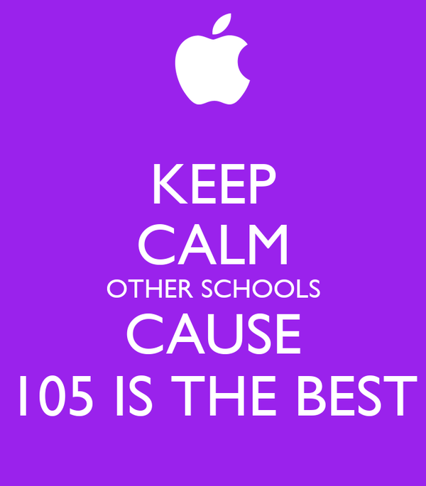 KEEP CALM OTHER SCHOOLS CAUSE 105 IS THE BEST