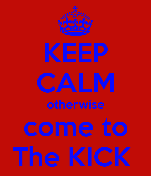 KEEP CALM otherwise come to The KICK