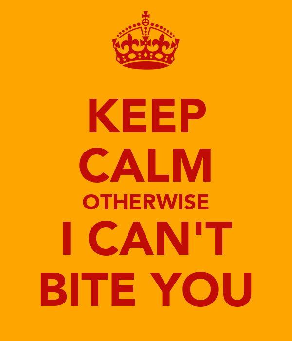 KEEP CALM OTHERWISE I CAN'T BITE YOU