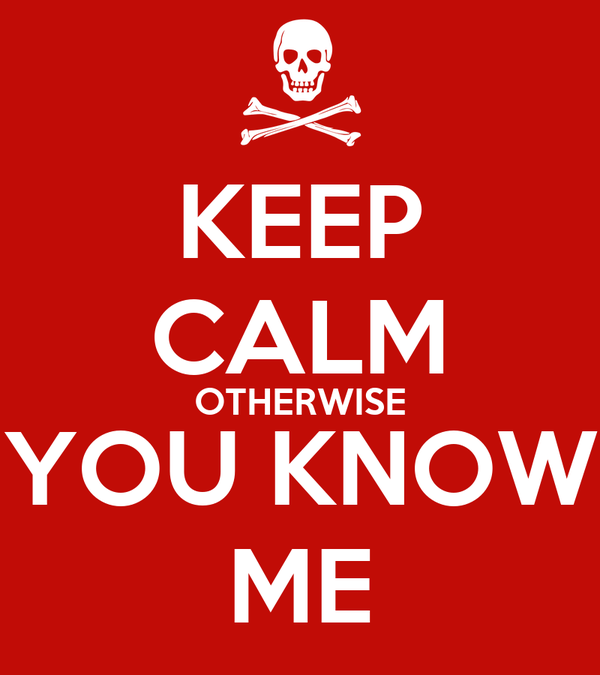 KEEP CALM OTHERWISE YOU KNOW ME