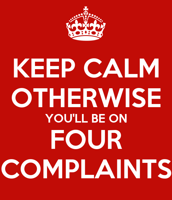 KEEP CALM OTHERWISE YOU'LL BE ON FOUR COMPLAINTS