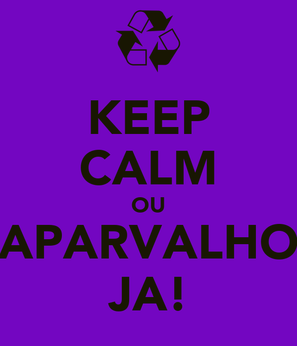KEEP CALM OU APARVALHO JA!