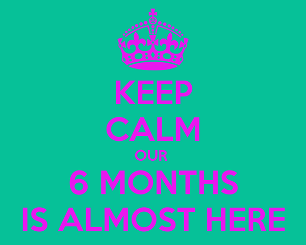 KEEP CALM OUR  6 MONTHS IS ALMOST HERE