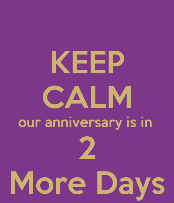 KEEP CALM our anniversary is in  2 More Days