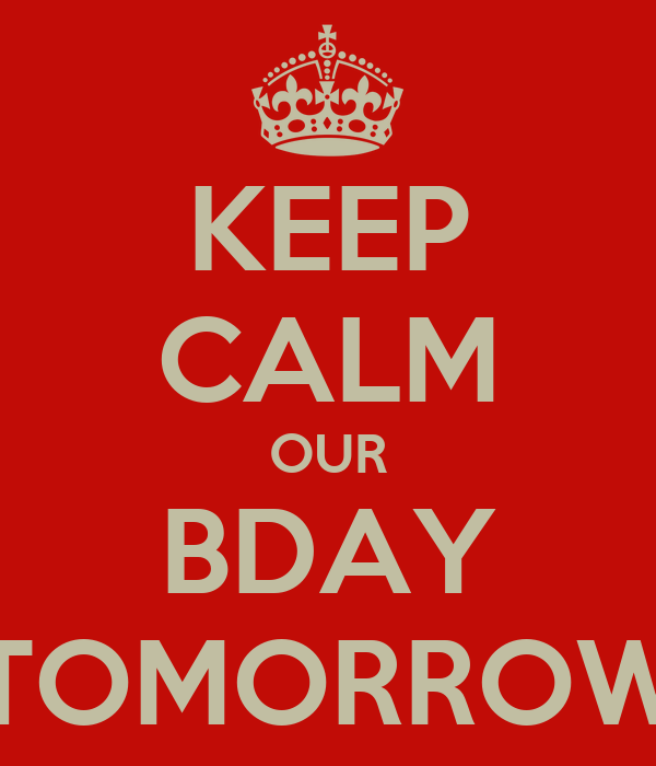 KEEP CALM OUR BDAY TOMORROW