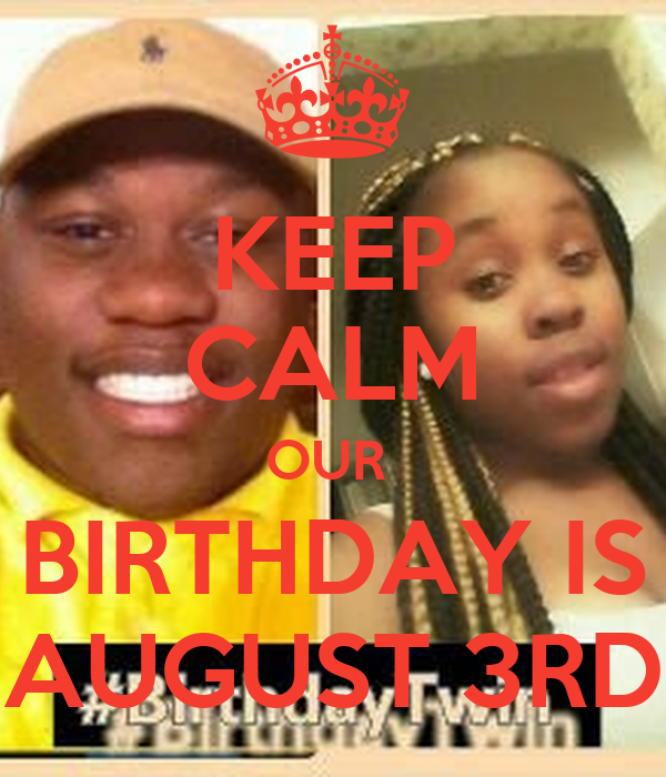 KEEP CALM OUR  BIRTHDAY IS AUGUST 3RD