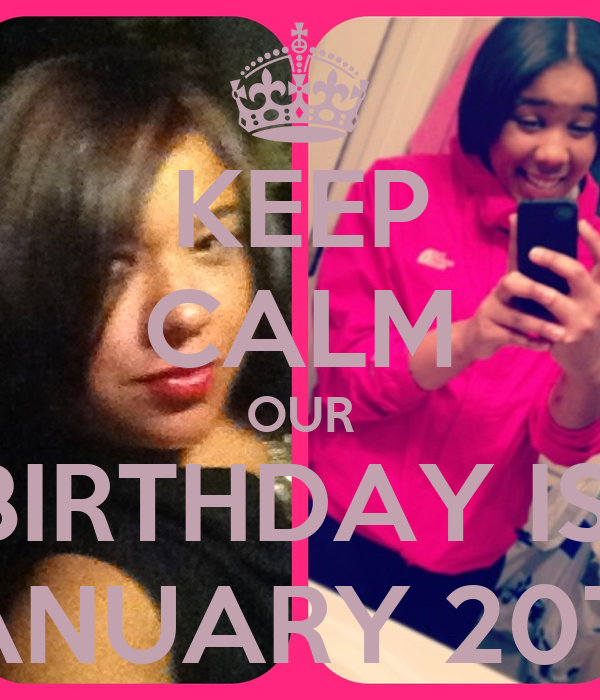 KEEP CALM OUR BIRTHDAY IS  JANUARY 20TH