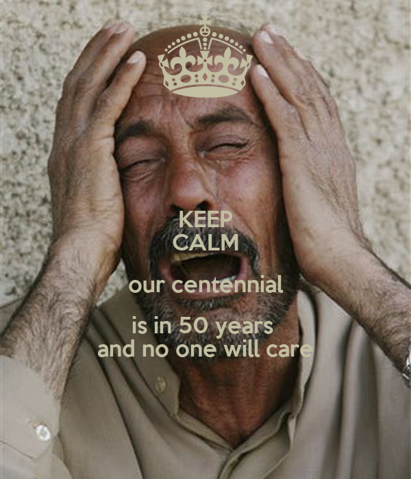 KEEP CALM our centennial is in 50 years  and no one will care
