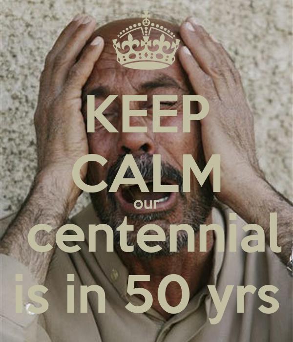 KEEP CALM our   centennial  is in 50 yrs