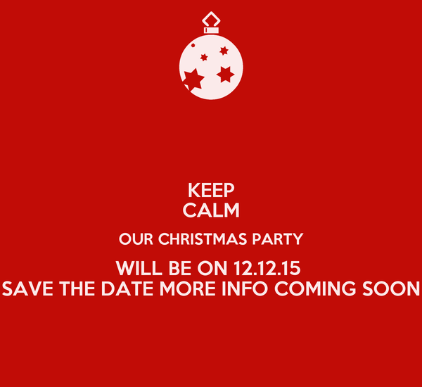KEEP CALM OUR CHRISTMAS PARTY WILL BE ON 12.12.15  SAVE THE DATE MORE INFO COMING SOON