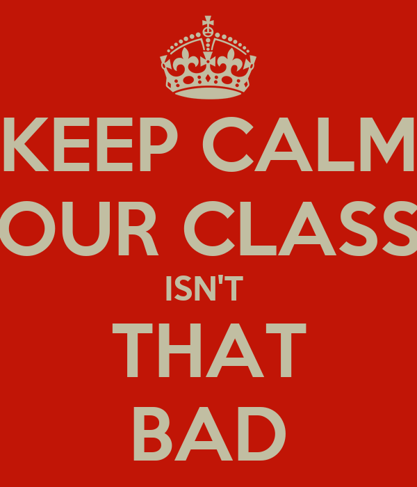KEEP CALM OUR CLASS ISN'T  THAT BAD