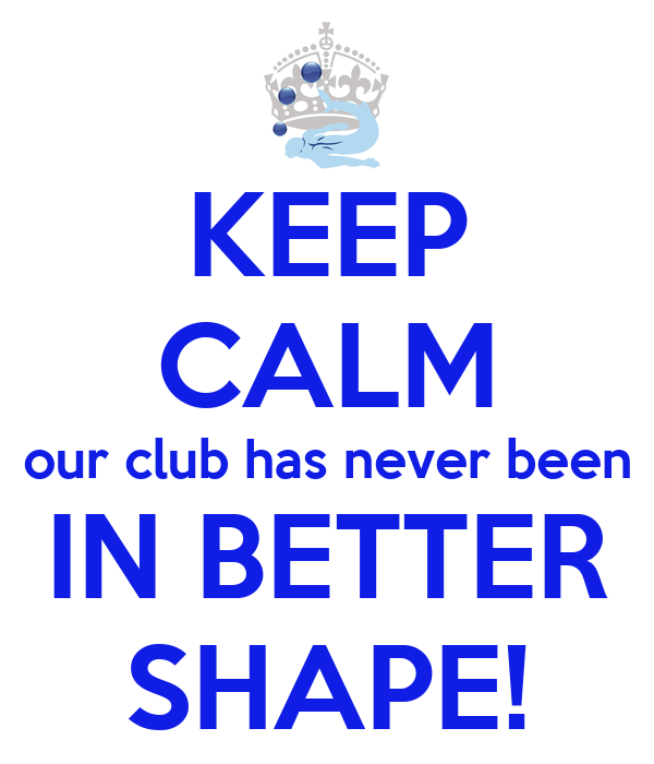 KEEP CALM our club has never been IN BETTER SHAPE!