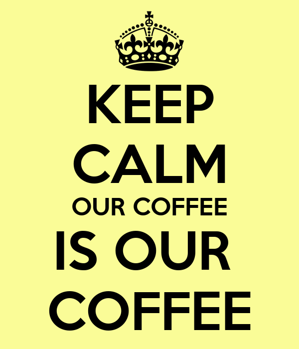 KEEP CALM OUR COFFEE IS OUR  COFFEE