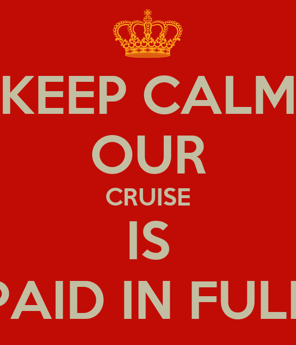 KEEP CALM OUR CRUISE IS PAID IN FULL