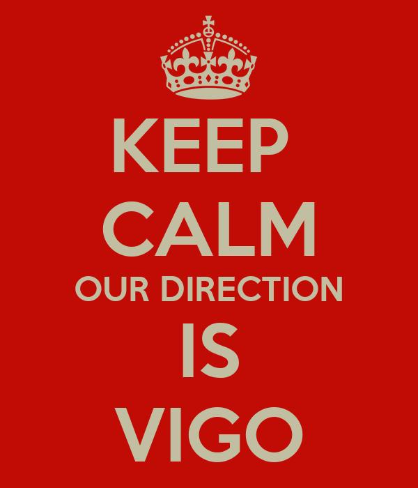 KEEP  CALM OUR DIRECTION IS VIGO