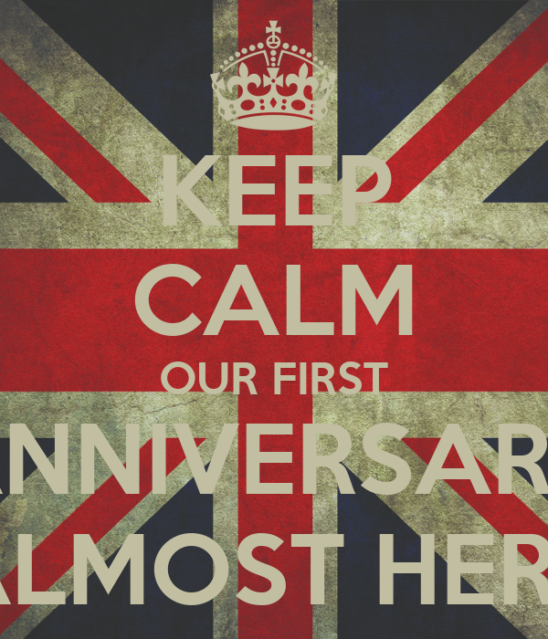 KEEP CALM OUR FIRST ANNIVERSARY ALMOST HERE