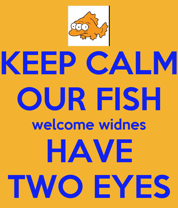 KEEP CALM OUR FISH welcome widnes HAVE TWO EYES