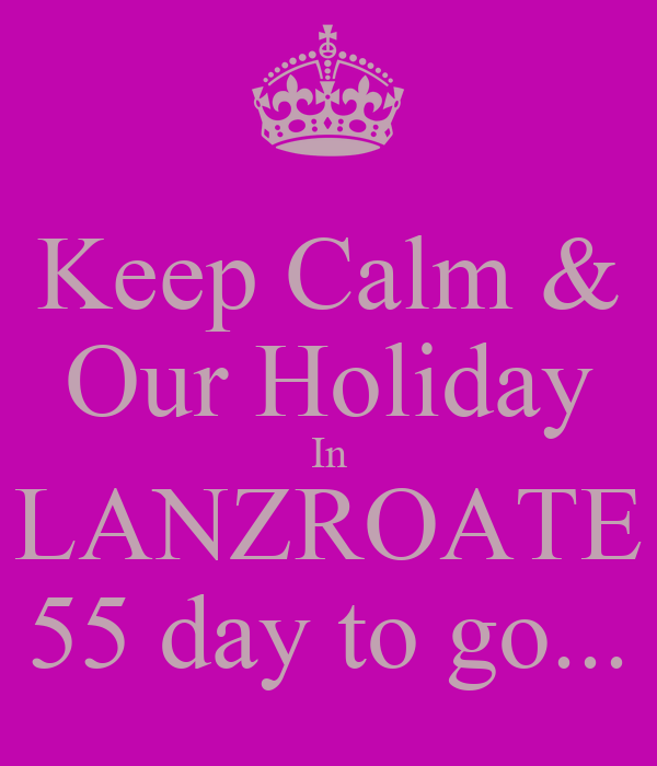 Keep Calm & Our Holiday In LANZROATE 55 day to go...