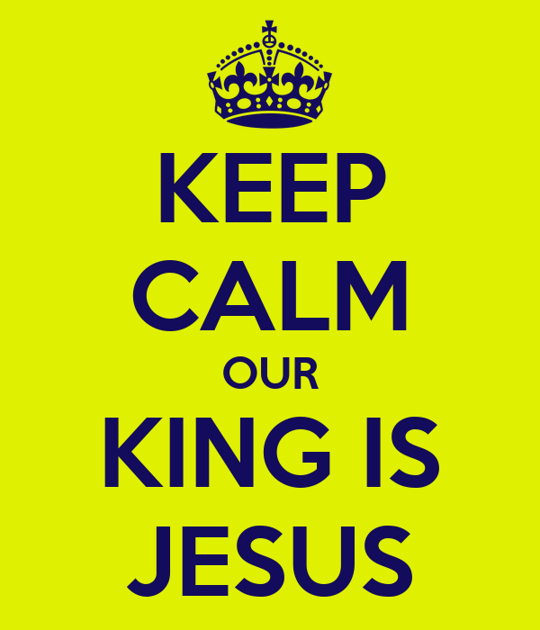 KEEP CALM OUR KING IS JESUS