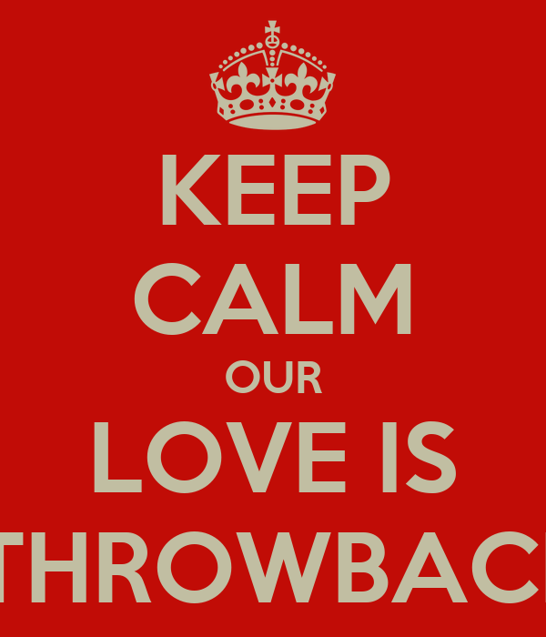 KEEP CALM OUR LOVE IS  THROWBACK