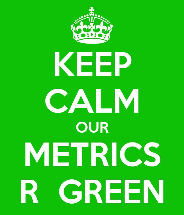 KEEP CALM OUR METRICS R  GREEN