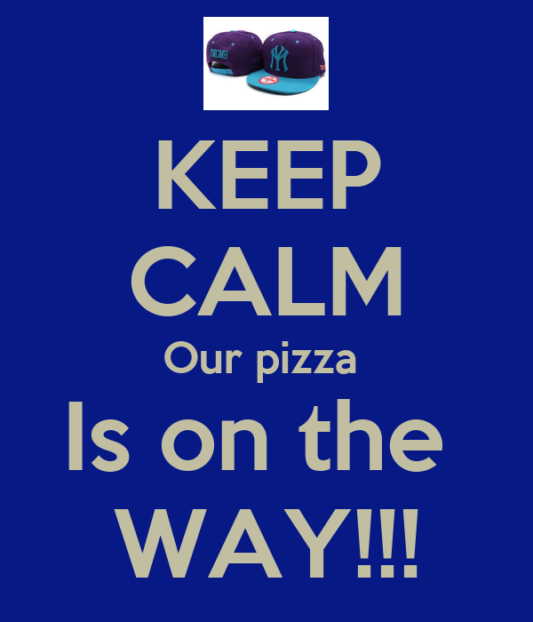 KEEP CALM Our pizza  Is on the  WAY!!!