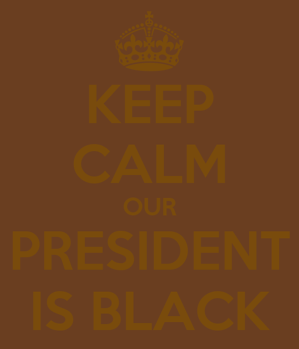 KEEP CALM OUR PRESIDENT IS BLACK