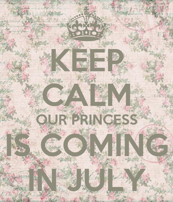 KEEP CALM OUR PRINCESS IS COMING IN JULY